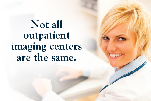 Not all outpatient imaging centers are the same.